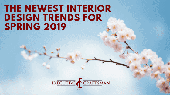 The Newest Interior Design Trends For Spring 2019 Executive Craftsman